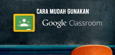 Cara Mudah Gunakan Google Classroom Untuk Kelas Online